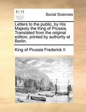 Letters to the Public, by His Majesty the King of Prussia. Translated from the Original Edition, Printed by Authority at Berlin.