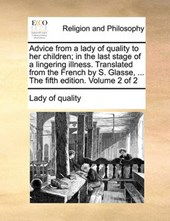 Advice from a Lady of Quality to Her Children; In the Last Stage of a Lingering Illness. Translated from the French by S. Glasse, ... the Fifth Edition. Volume 2 of 2