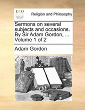 Sermons on Several Subjects and Occasions. by Sir Adam Gordon, ... Volume 1 of 2