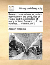 Roman Conversations; Or, a Short Description of the Antiquities of Rome, and the Characters of Many Eminent Romans. ... in Two Volumes. ... Volume 2 of 2
