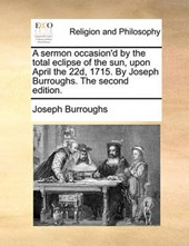 A Sermon Occasion'd by the Total Eclipse of the Sun, Upon April the 22d, 1715. by Joseph Burroughs. the Second Edition.