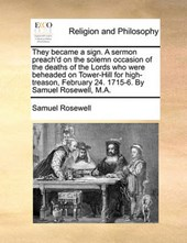 They Became a Sign. a Sermon Preach'd on the Solemn Occasion of the Deaths of the Lords Who Were Beheaded on Tower-Hill for High-Treason, February 24. 1715-6. by Samuel Rosewell, M.A.