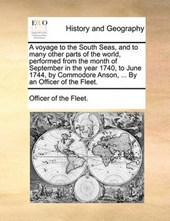 A Voyage to the South Seas, and to Many Other Parts of the World, Performed from the Month of September in the Year 1740, to June 1744, by Commodore Anson, ... by an Officer of the Fleet.