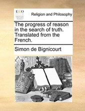 The Progress of Reason in the Search of Truth. Translated from the French.
