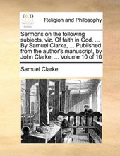 Sermons on the Following Subjects, Viz. of Faith in God. ... by Samuel Clarke, ... Published from the Author's Manuscript, by John Clarke, ... Volume 10 of 10