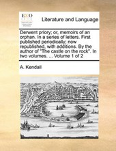 """Derwent Priory; Or, Memoirs of an Orphan. in a Series of Letters. First Published Periodically; Now Republished, with Additions. by the Author of """"The Castle on the Rock."""" in Two Volumes. ... Volume 1"""