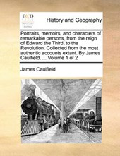 Portraits, Memoirs, and Characters of Remarkable Persons, from the Reign of Edward the Third, to the Revolution. Collected from the Most Authentic Accounts Extant. by James Caulfield. ... Volume 1 of