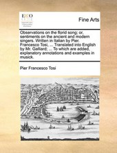 Observations on the Florid Song; Or, Sentiments on the Ancient and Modern Singers. Written in Italian by Pier. Francesco Tosi, ... Translated Into English by Mr. Galliard; ... to Which Are Added, Expl
