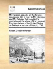 Mr. Harper's Speech, on the Foreign Intercourse Bill, in Reply to Mr. Nicholas and Mr. Gallatin. Delivered in the Committee of the Whole of the House of Representatives of the United States, on Friday