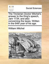 The Tinclarian Doctor Mitchel's Answer to the King's Speech, Janr 1734; And Also Concerning the Taxes. Written in the 64th Year of His Age.
