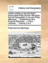 Letters Written by the Late Right Honourable Philip Dormer Stanhope, Earl of Chesterfield, to His Son Philip Stanhope, ... Published by Mrs. Eugenia Stanhope, ... in Four Volumes. ... Volume 3 of 4