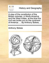 A View of the Constitution of the British Colonies, in North-America and the West Indies, at the Time the Civil War Broke Out on the Continent of America. ... by Anthony Stokes, ...