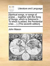 [Spiritual Songs, or Songs of Praise ... Together with the Song of Songs, Which Is Solomon's ... to Which Is Added, the Penitential Cries ... ]. [The Seventh Edition].