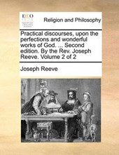 Practical Discourses, Upon the Perfections and Wonderful Works of God. ... Second Edition. by the REV. Joseph Reeve. Volume 2 of 2