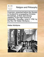 A Sermon, Preached Before the Society in Scotland for Propagating Christian Knowledge, at Their Anniversary Meeting, in the High Church of Edinburgh, Thursday, June 6. 1782. by the REV. MR Walter McAl