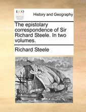 The Epistolary Correspondence of Sir Richard Steele. in Two Volumes.