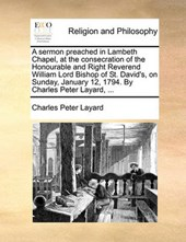 A Sermon Preached in Lambeth Chapel, at the Consecration of the Honourable and Right Reverend William Lord Bishop of St. David's, on Sunday, January 12, 1794. by Charles Peter Layard, ...