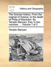 The Grecian History. from the Original of Greece, to the Death of Philip of Macedon. by Temple Stanyan, Esq; In Two Volumes. ... Volume 1 of 2