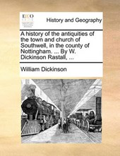A History of the Antiquities of the Town and Church of Southwell, in the County of Nottingham. ... by W. Dickinson Rastall, ...