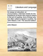 An Essay on Elocution, or Pronunciation. Intended Chiefly for the Assistance of Those Who Instruct Others in the Art of Reading. and of Those Who Are Often Called to Speak in Publick. by John Mason, A