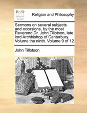 Sermons on Several Subjects and Occasions, by the Most Reverend Dr. John Tillotson, Late Lord Archbishop of Canterbury. Volume the Ninth. Volume 9 of 12
