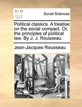 Political Classics. a Treatise on the Social Compact. Or, the Principles of Political Law. by J. J. Rousseau.