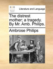 The Distrest Mother; A Tragedy. by Mr. AMB. Philips.