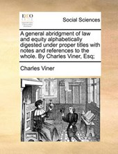 A General Abridgment of Law and Equity Alphabetically Digested Under Proper Titles with Notes and References to the Whole. by Charles Viner, Esq;