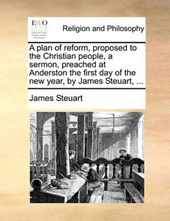 A Plan of Reform, Proposed to the Christian People, a Sermon, Preached at Anderston the First Day of the New Year, by James Steuart, ...