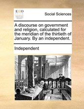 A Discourse on Government and Religion, Calculated for the Meridian of the Thirtieth of January. by an Independent.