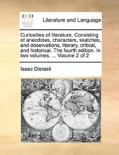 Curiosities of Literature. Consisting of Anecdotes, Characters, Sketches, and Observations, Literary, Critical, and Historical. the Fourth Edition. in Two Volumes. ... Volume 2 of 2