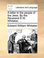 A Letter to the People of the Jews. by the Reverend E.W. Whitaker, ...