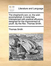 The Shepherd's Son; Or, the Wish Accomplished. a Moral Tale. Interspersed with Poetical Effusions, Designed for the Improvement of Youth. by the REV. Thomas Smith.