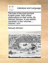 The Lives of the Most Eminent English Poets. with Critical Observations on Their Works. by Samuel Johnson. a New Edition, Corrected. in Four Volumes. ... Volume 1 of 4