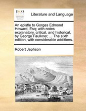 An Epistle to Gorges Edmond Howard, Esq; With Notes Explanatory, Critical, and Historical, by George Faulkner, ... the Sixth Edition, with Considerable Additions.