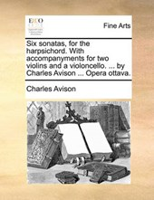 Six Sonatas, for the Harpsichord. with Accompanyments for Two Violins and a Violoncello. ... by Charles Avison ... Opera Ottava.