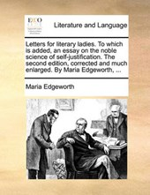 Letters for Literary Ladies. to Which Is Added, an Essay on the Noble Science of Self-Justification. the Second Edition, Corrected and Much Enlarged. by Maria Edgeworth, ...