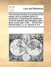 The Present Practice of a Justice of the Peace; And a Complete Library of Parish Law. Containing the Substance of All the Statutes and Adjudged Cases, Down to the Year 1790, ... by the REV. Edward Bar
