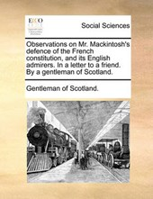 Observations on Mr. Mackintosh's Defence of the French Constitution, and Its English Admirers. in a Letter to a Friend. by a Gentleman of Scotland.