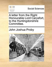 A Letter from the Right Honourable Lord Carysfort, to the Huntingdonshire Committee.