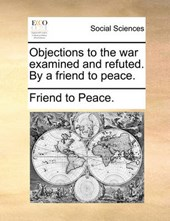 Objections to the War Examined and Refuted. by a Friend to Peace.