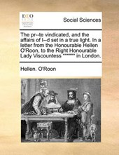 The PR--Te Vindicated, and the Affairs of I--D Set in a True Light. in a Letter from the Honourable Hellen O'Roon, to the Right Honourable Lady Viscountess ****** in London.