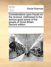 Considerations Upon Frauds on the Revenue. Addressed to the Serious Good Sense of the People of Great Britain. Second Edition.