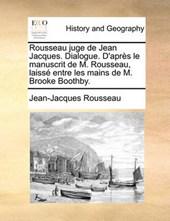 Rousseau Juge de Jean Jacques. Dialogue. D'Aprs Le Manuscrit de M. Rousseau, Laiss Entre Les Mains de M. Brooke Boothby.