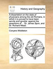 A Dissertation on the State of Physicians Among the Old Romans, in Which It Is Proved to Have Been Servile and Ignoble