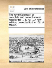 The Royal Kalendar; Or Complete and Correct Annual Register for ... 1777; ... a New Edition, Corrected to the 10th of March.