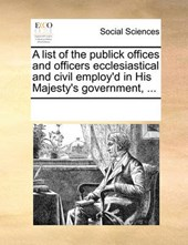A List of the Publick Offices and Officers Ecclesiastical and Civil Employ'd in His Majesty's Government, ...