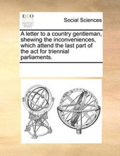 A Letter to a Country Gentleman, Shewing the Inconveniences, Which Attend the Last Part of the ACT for Triennial Parliaments.