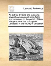 An ACT for Dividing and Inclosing Several Common and Open Fields and Meadows, in the Parish of Saint Margaret Near the Borough of Leicester, in the County of Leicester.