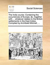 The India Courier. Containing the Occurrences of Europe, &C. Together with ... Whatever Relates to the British Settlements in the East Indies. Compiled by Archibald Mitchell, ...